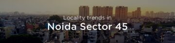 Noida Sector 45 property market: An overview