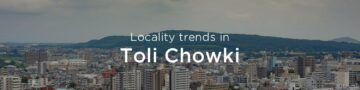 Toli Chowki property market: An overview