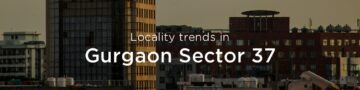 Gurgaon Sector 37 property market: An overview